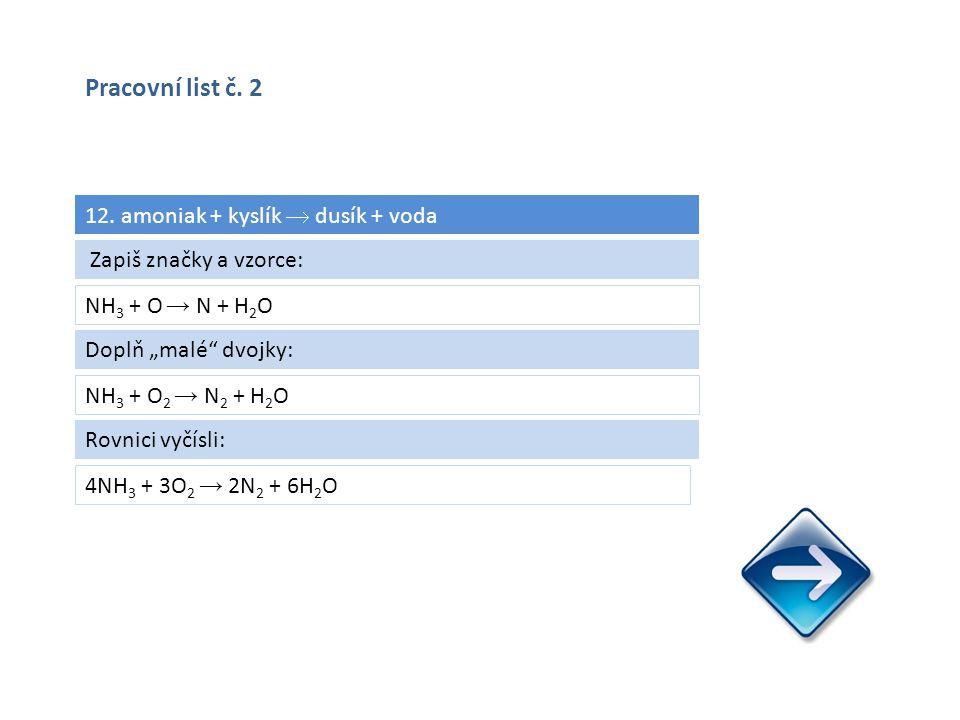 """12. amoniak + kyslík  dusík + voda NH 3 + O → N + H 2 O 4NH 3 + 3O 2 → 2N 2 + 6H 2 O Zapiš značky a vzorce: Doplň """"malé"""" dvojky: NH 3 + O 2 → N 2 + H"""