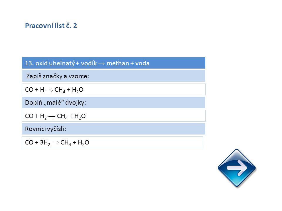 """13. oxid uhelnatý + vodík  methan + voda CO + H  CH 4 + H 2 O CO + 3H 2  CH 4 + H 2 O Zapiš značky a vzorce: Doplň """"malé"""" dvojky: CO + H 2  CH 4 +"""