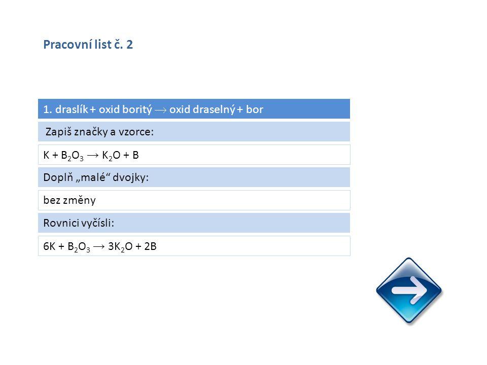 "1. draslík + oxid boritý  oxid draselný + bor K + B 2 O 3 → K 2 O + B 6K + B 2 O 3 → 3K 2 O + 2B Zapiš značky a vzorce: Doplň ""malé"" dvojky: bez změn"
