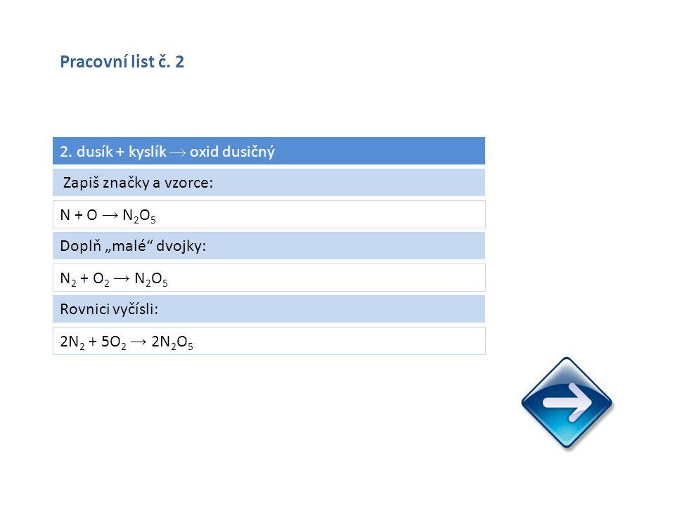 """2. dusík + kyslík  oxid dusičný N + O → N 2 O 5 2N 2 + 5O 2 → 2N 2 O 5 Zapiš značky a vzorce: Doplň """"malé"""" dvojky: N 2 + O 2 → N 2 O 5 Rovnici vyčísl"""