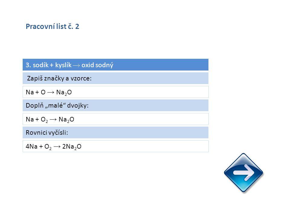 """3. sodík + kyslík  oxid sodný Na + O → Na 2 O 4Na + O 2 → 2Na 2 O Zapiš značky a vzorce: Doplň """"malé"""" dvojky: Na + O 2 → Na 2 O Rovnici vyčísli: Prac"""