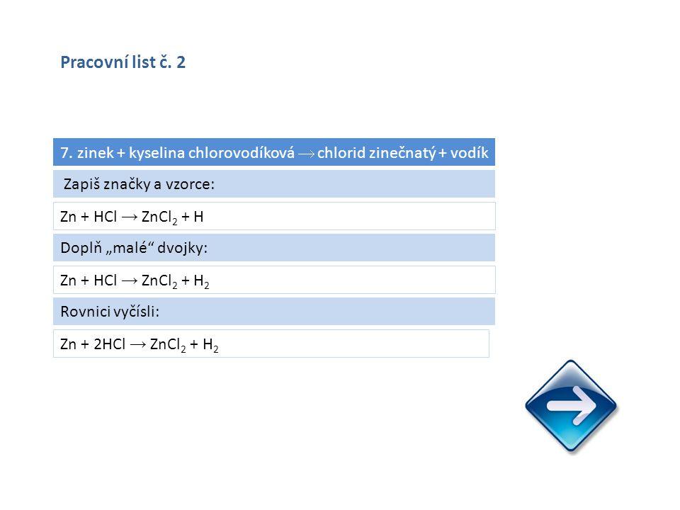 """7. zinek + kyselina chlorovodíková  chlorid zinečnatý + vodík Zn + HCl → ZnCl 2 + H Zn + 2HCl → ZnCl 2 + H 2 Zapiš značky a vzorce: Doplň """"malé"""" dvoj"""