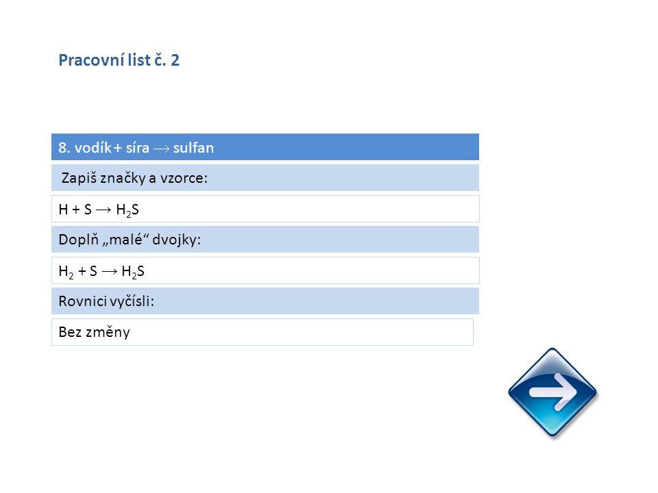 """8. vodík + síra  sulfan H + S → H 2 S Bez změny Zapiš značky a vzorce: Doplň """"malé"""" dvojky: H 2 + S → H 2 S Rovnici vyčísli: Pracovní list č. 2"""