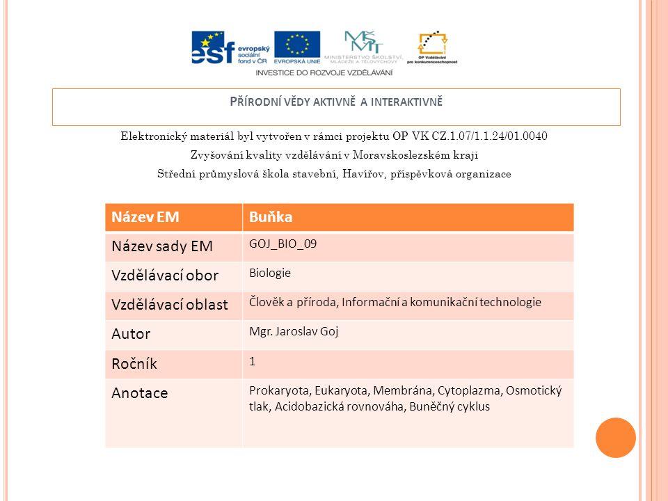 Elektronický materiál byl vytvořen v rámci projektu OP VK CZ.1.07/1.1.24/01.0040 Zvyšování kvality vzdělávání v Moravskoslezském kraji Střední průmyslová škola stavební, Havířov, příspěvková organizace P ŘÍRODNÍ VĚDY AKTIVNĚ A INTERAKTIVNĚ Název EMBuňka Název sady EM GOJ_BIO_09 Vzdělávací obor Biologie Vzdělávací oblast Člověk a příroda, Informační a komunikační technologie Autor Mgr.