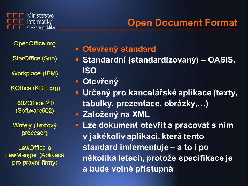Open Document Format  Otevřený standard  Standardní (standardizovaný) – OASIS, ISO  Otevřený  Určený pro kancelářské aplikace (texty, tabulky, prezentace, obrázky,…)  Založený na XML  Lze dokument otevřít a pracovat s ním v jakékoliv aplikaci, která tento standard imlementuje – a to i po několika letech, protože specifikace je a bude volně přístupná OpenOffice.org StarOffice (Sun) Workplace (IBM) KOffice (KDE.org) 602Office 2.0 (Software602) Writely (Textový procesor) LawOffice a LawManger (Aplikace pro právní firmy)