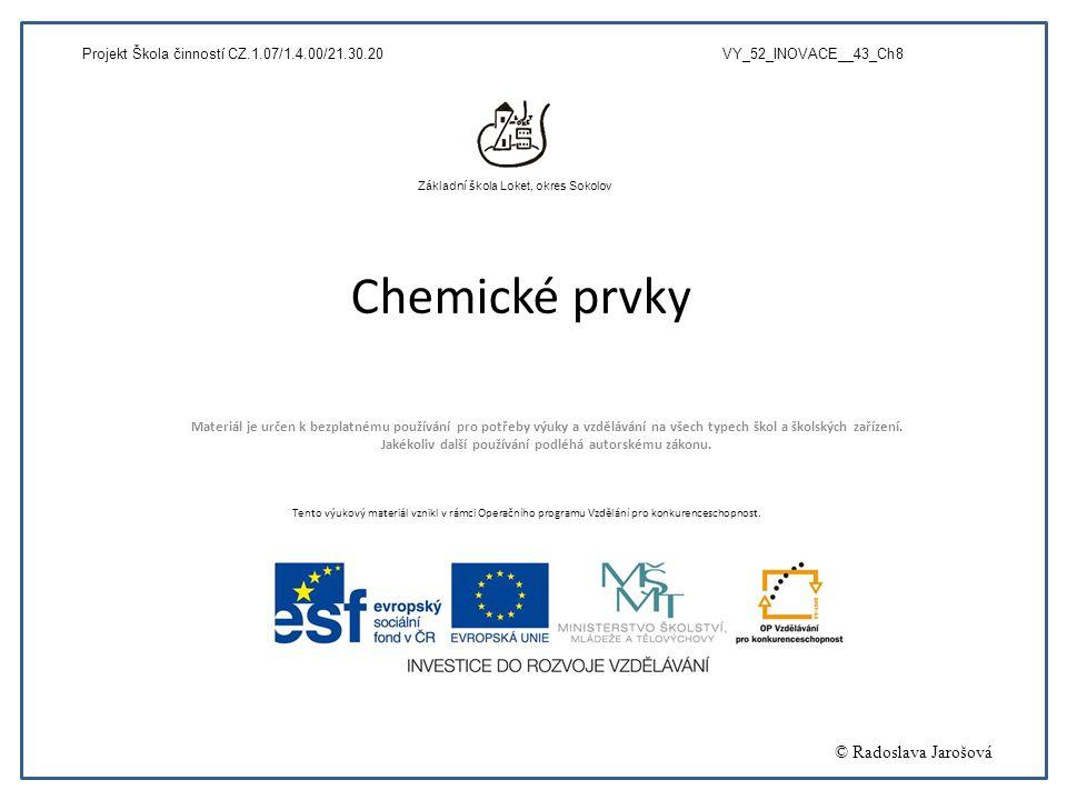 Chemické prvky Materiál je určen k bezplatnému používání pro potřeby výuky a vzdělávání na všech typech škol a školských zařízení. Jakékoliv další pou