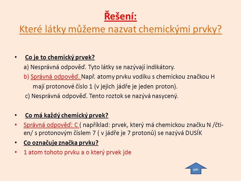 Řešení: Které látky můžeme nazvat chemickými prvky? Co je to chemický prvek? a) Nesprávná odpověď. Tyto látky se nazývají indikátory. b) Správná odpov