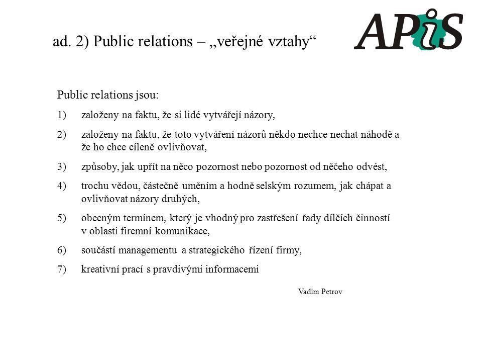Public relations jsou: 1)založeny na faktu, že si lidé vytvářejí názory, 2)založeny na faktu, že toto vytváření názorů někdo nechce nechat náhodě a že ho chce cíleně ovlivňovat, 3)způsoby, jak upřít na něco pozornost nebo pozornost od něčeho odvést, 4)trochu vědou, částečně uměním a hodně selským rozumem, jak chápat a ovlivňovat názory druhých, 5)obecným termínem, který je vhodný pro zastřešení řady dílčích činností v oblasti firemní komunikace, 6)součástí managementu a strategického řízení firmy, 7)kreativní prací s pravdivými informacemi Vadim Petrov ad.