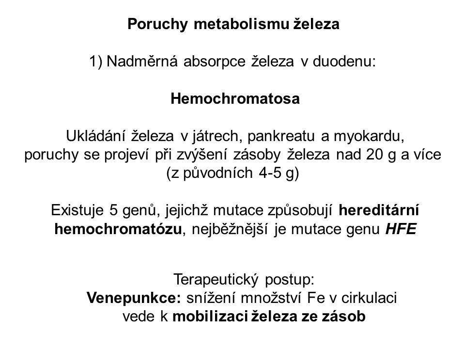 Poruchy metabolismu železa 1) Nadměrná absorpce železa v duodenu: Hemochromatosa Ukládání železa v játrech, pankreatu a myokardu, poruchy se projeví při zvýšení zásoby železa nad 20 g a více (z původních 4-5 g) Existuje 5 genů, jejichž mutace způsobují hereditární hemochromatózu, nejběžnější je mutace genu HFE Terapeutický postup: Venepunkce: snížení množství Fe v cirkulaci vede k mobilizaci železa ze zásob