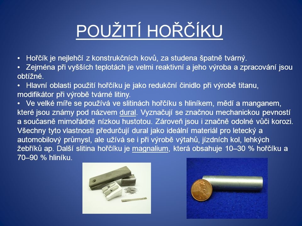 POUŽITÍ HOŘČÍKU Hořčík je nejlehčí z konstrukčních kovů, za studena špatně tvárný. Zejména při vyšších teplotách je velmi reaktivní a jeho výroba a zp