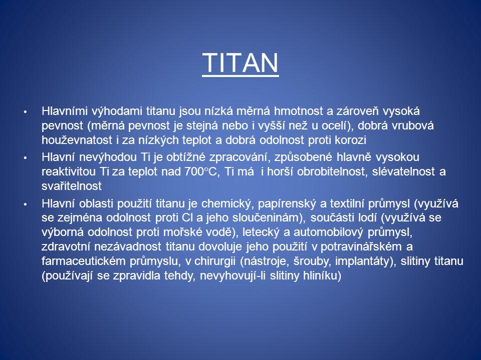 TITAN Hlavními výhodami titanu jsou nízká měrná hmotnost a zároveň vysoká pevnost (měrná pevnost je stejná nebo i vyšší než u ocelí), dobrá vrubová houževnatost i za nízkých teplot a dobrá odolnost proti korozi Hlavní nevýhodou Ti je obtížné zpracování, způsobené hlavně vysokou reaktivitou Ti za teplot nad 700°C, Ti má i horší obrobitelnost, slévatelnost a svařitelnost Hlavní oblasti použití titanu je chemický, papírenský a textilní průmysl (využívá se zejména odolnost proti Cl a jeho sloučeninám), součásti lodí (využívá se výborná odolnost proti mořské vodě), letecký a automobilový průmysl, zdravotní nezávadnost titanu dovoluje jeho použití v potravinářském a farmaceutickém průmyslu, v chirurgii (nástroje, šrouby, implantáty), slitiny titanu (používají se zpravidla tehdy, nevyhovují-li slitiny hliníku)