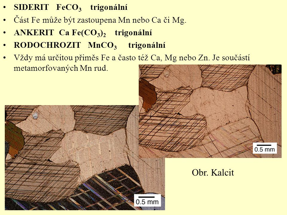 SIDERIT FeCO 3 trigonální Část Fe může být zastoupena Mn nebo Ca či Mg. ANKERIT Ca Fe(CO 3 ) 2 trigonální RODOCHROZIT MnCO 3 trigonální Vždy má určito