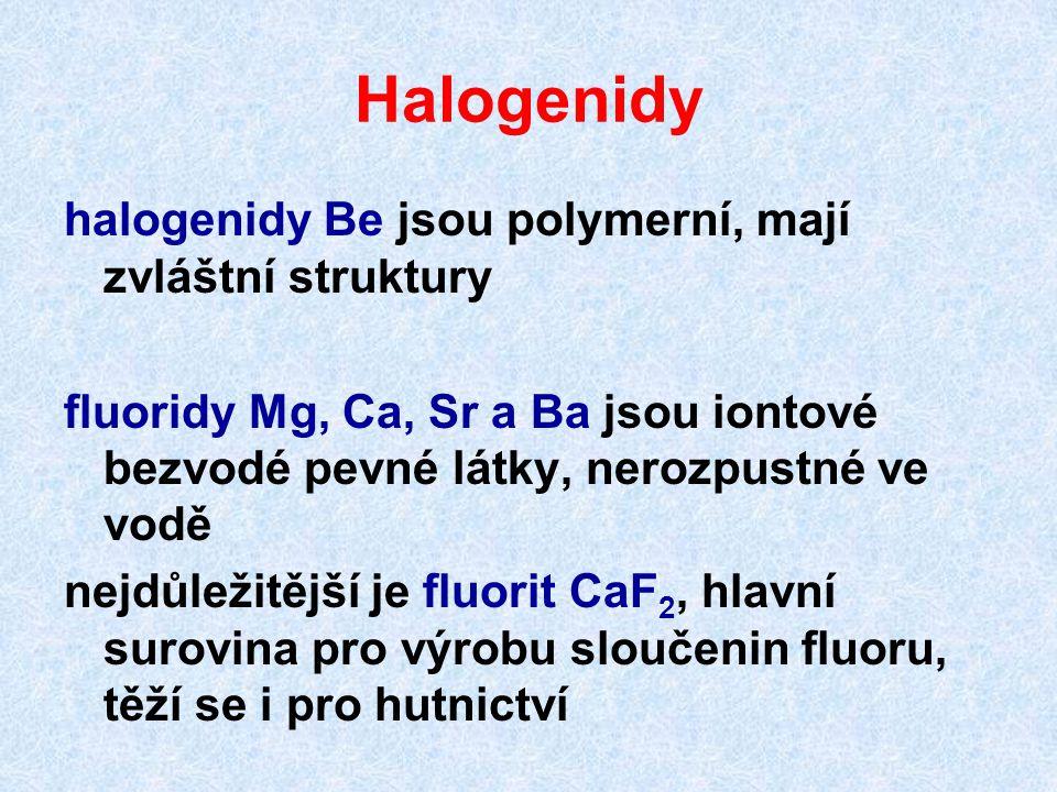Halogenidy halogenidy Be jsou polymerní, mají zvláštní struktury fluoridy Mg, Ca, Sr a Ba jsou iontové bezvodé pevné látky, nerozpustné ve vodě nejdůležitější je fluorit CaF 2, hlavní surovina pro výrobu sloučenin fluoru, těží se i pro hutnictví