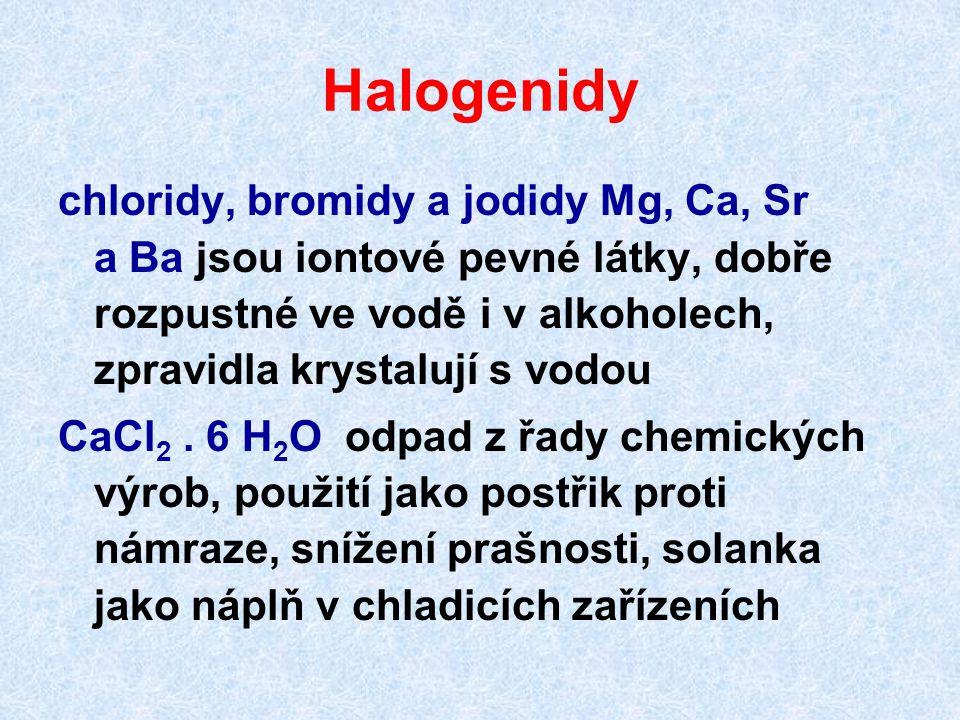 Halogenidy chloridy, bromidy a jodidy Mg, Ca, Sr a Ba jsou iontové pevné látky, dobře rozpustné ve vodě i v alkoholech, zpravidla krystalují s vodou CaCl 2.