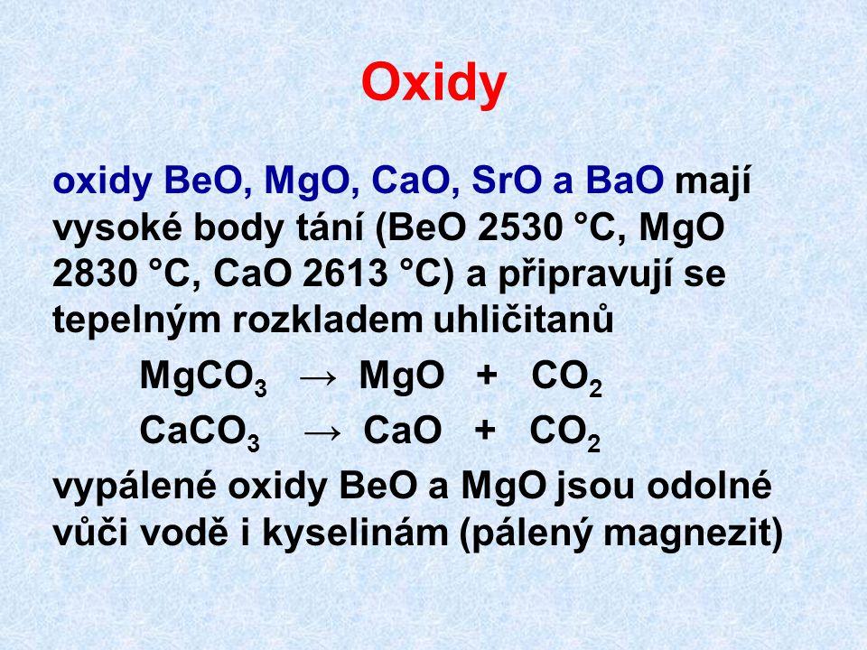 Oxidy oxidy BeO, MgO, CaO, SrO a BaO mají vysoké body tání (BeO 2530 °C, MgO 2830 °C, CaO 2613 °C) a připravují se tepelným rozkladem uhličitanů MgCO 3 → MgO + CO 2 CaCO 3 → CaO + CO 2 vypálené oxidy BeO a MgO jsou odolné vůči vodě i kyselinám (pálený magnezit)