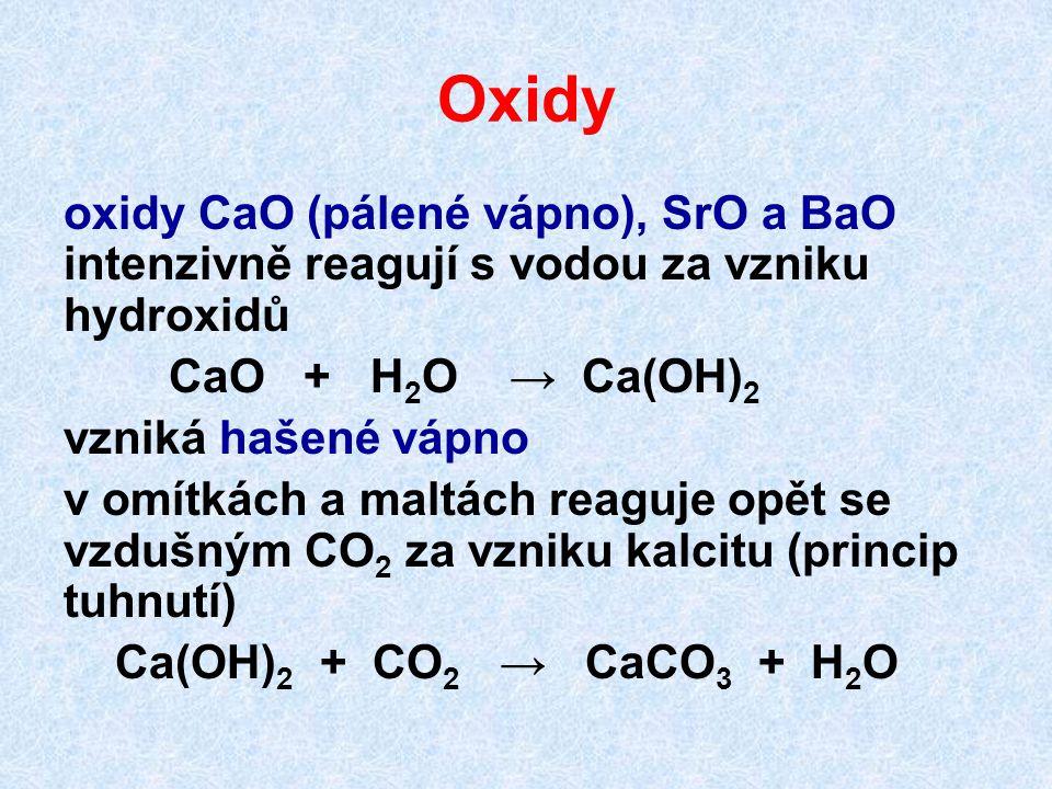 Oxidy oxidy CaO (pálené vápno), SrO a BaO intenzivně reagují s vodou za vzniku hydroxidů CaO + H 2 O → Ca(OH) 2 vzniká hašené vápno v omítkách a maltách reaguje opět se vzdušným CO 2 za vzniku kalcitu (princip tuhnutí) Ca(OH) 2 + CO 2 → CaCO 3 + H 2 O