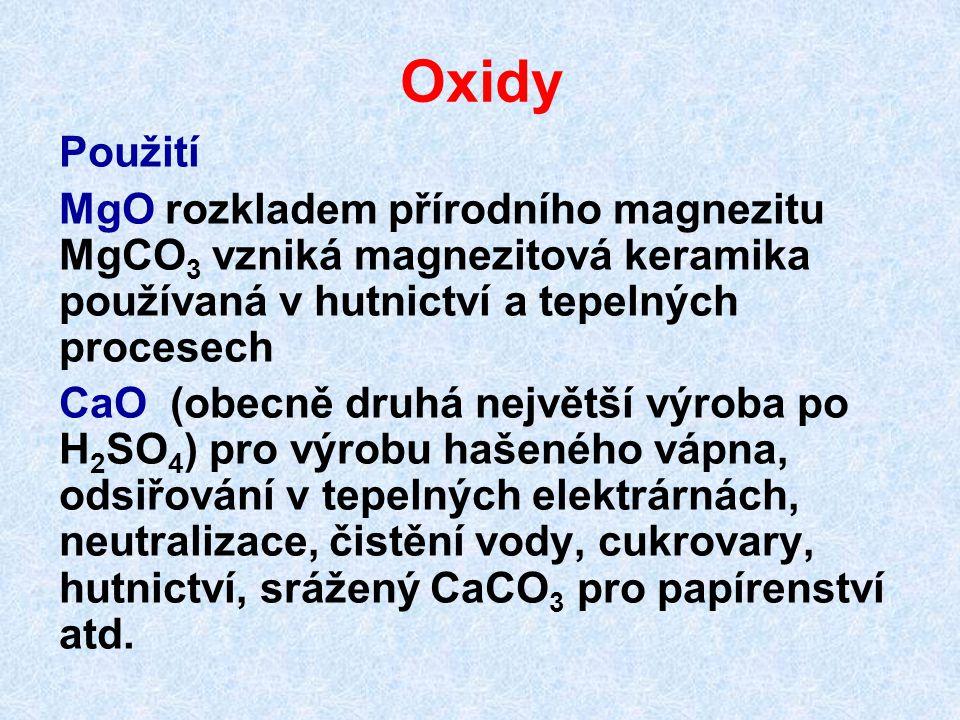 Oxidy Použití MgO rozkladem přírodního magnezitu MgCO 3 vzniká magnezitová keramika používaná v hutnictví a tepelných procesech CaO (obecně druhá největší výroba po H 2 SO 4 ) pro výrobu hašeného vápna, odsiřování v tepelných elektrárnách, neutralizace, čistění vody, cukrovary, hutnictví, srážený CaCO 3 pro papírenství atd.