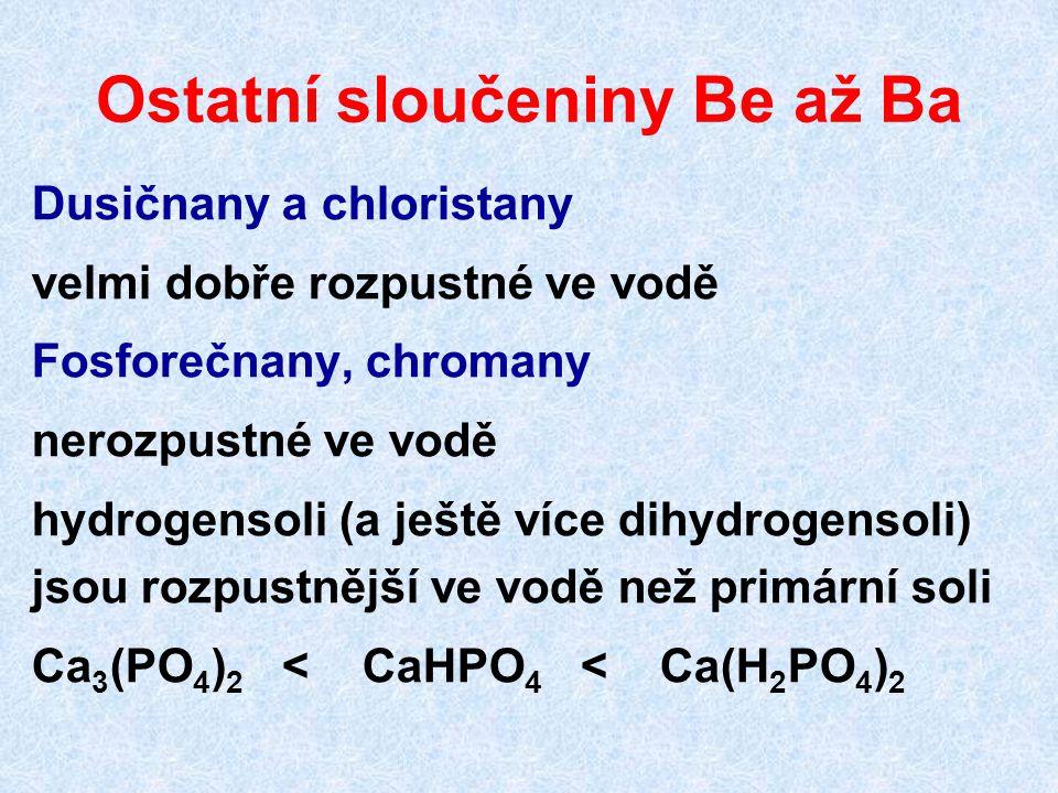 Ostatní sloučeniny Be až Ba Dusičnany a chloristany velmi dobře rozpustné ve vodě Fosforečnany, chromany nerozpustné ve vodě hydrogensoli (a ještě více dihydrogensoli) jsou rozpustnější ve vodě než primární soli Ca 3 (PO 4 ) 2 < CaHPO 4 < Ca(H 2 PO 4 ) 2