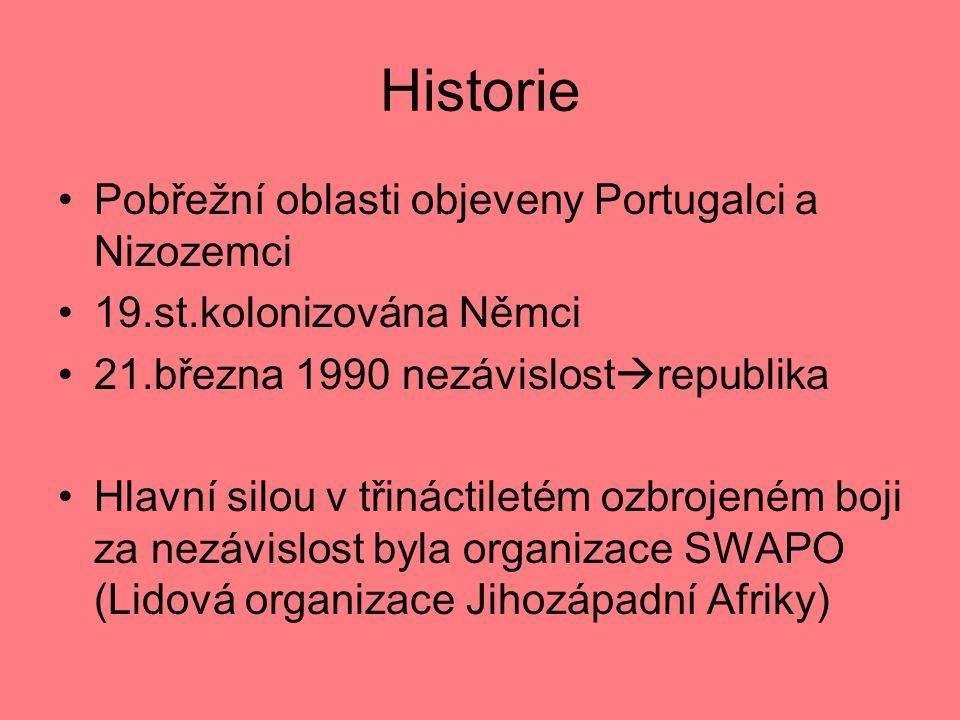 Historie Pobřežní oblasti objeveny Portugalci a Nizozemci 19.st.kolonizována Němci 21.března 1990 nezávislost  republika Hlavní silou v třináctiletém ozbrojeném boji za nezávislost byla organizace SWAPO (Lidová organizace Jihozápadní Afriky)