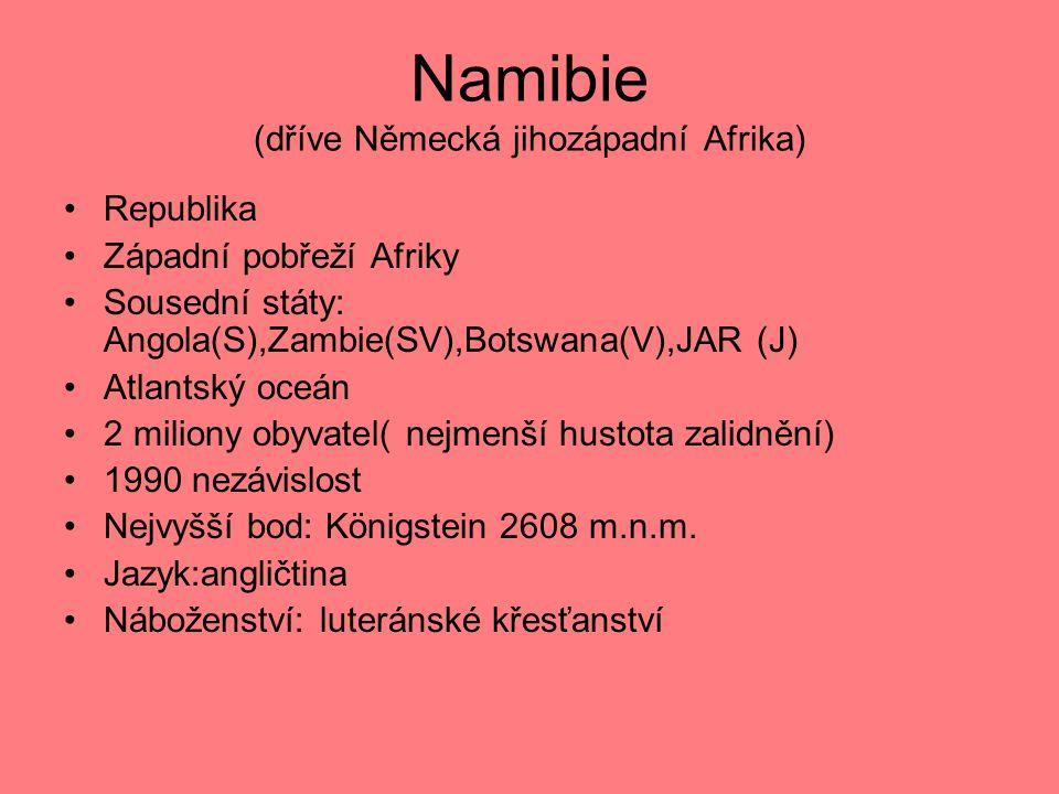 Namibie (dříve Německá jihozápadní Afrika) Republika Západní pobřeží Afriky Sousední státy: Angola(S),Zambie(SV),Botswana(V),JAR (J) Atlantský oceán 2 miliony obyvatel( nejmenší hustota zalidnění) 1990 nezávislost Nejvyšší bod: Königstein 2608 m.n.m.