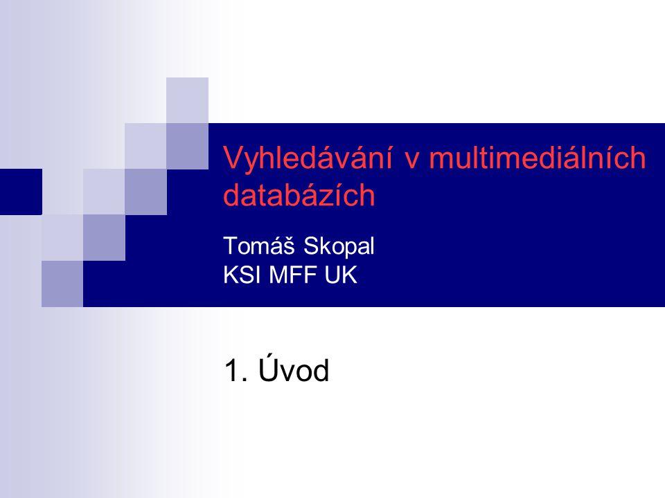 Vyhledávání v multimediálních databázích Tomáš Skopal KSI MFF UK 1. Úvod
