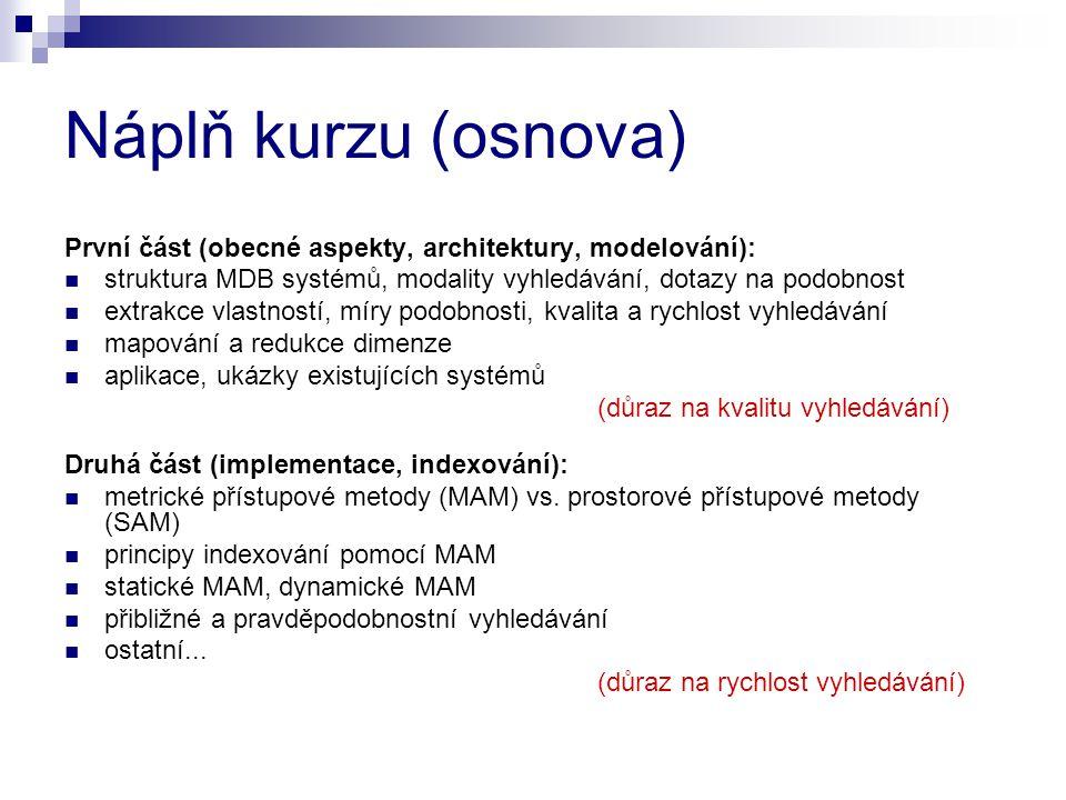 Náplň kurzu (osnova) První část (obecné aspekty, architektury, modelování): struktura MDB systémů, modality vyhledávání, dotazy na podobnost extrakce vlastností, míry podobnosti, kvalita a rychlost vyhledávání mapování a redukce dimenze aplikace, ukázky existujících systémů (důraz na kvalitu vyhledávání) Druhá část (implementace, indexování): metrické přístupové metody (MAM) vs.