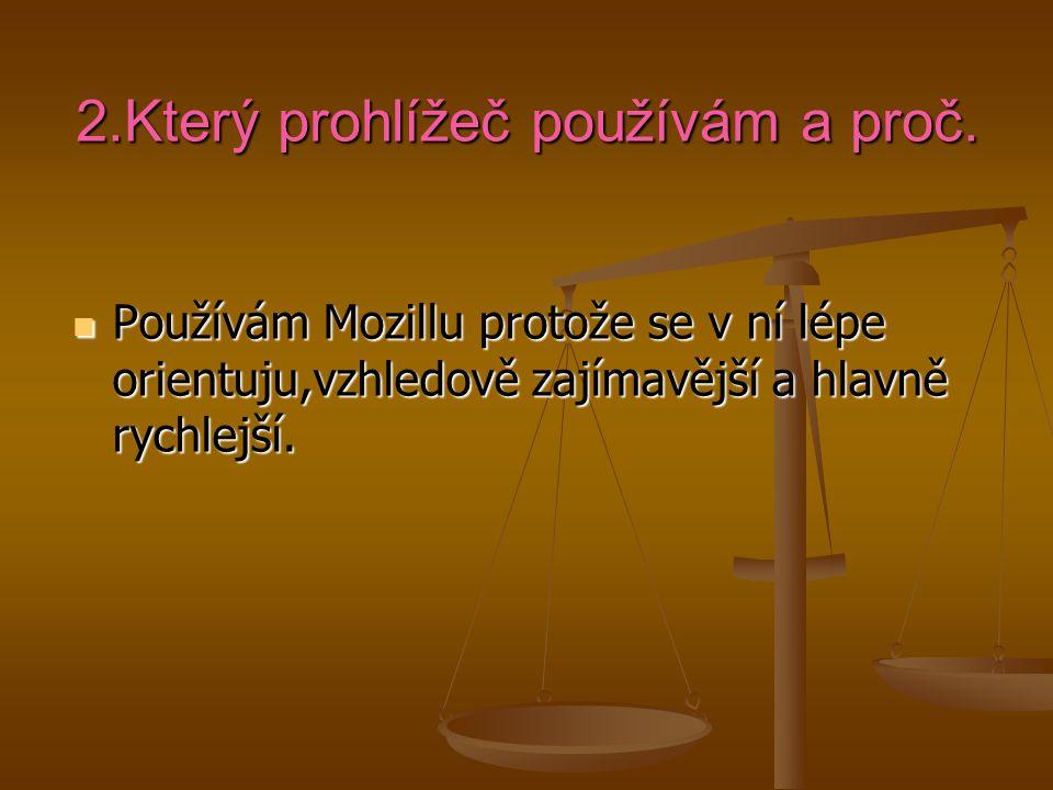 2.Který prohlížeč používám a proč. Používám Mozillu protože se v ní lépe orientuju,vzhledově zajímavější a hlavně rychlejší. Používám Mozillu protože