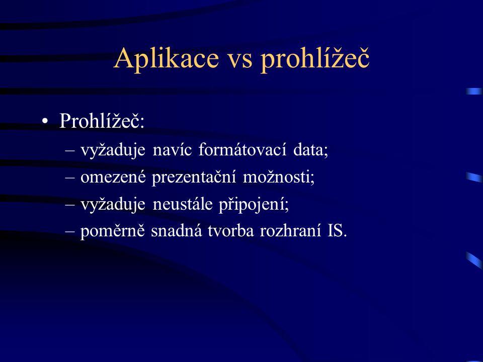 Aplikace vs prohlížeč Prohlížeč: –vyžaduje navíc formátovací data; –omezené prezentační možnosti; –vyžaduje neustále připojení; –poměrně snadná tvorba rozhraní IS.