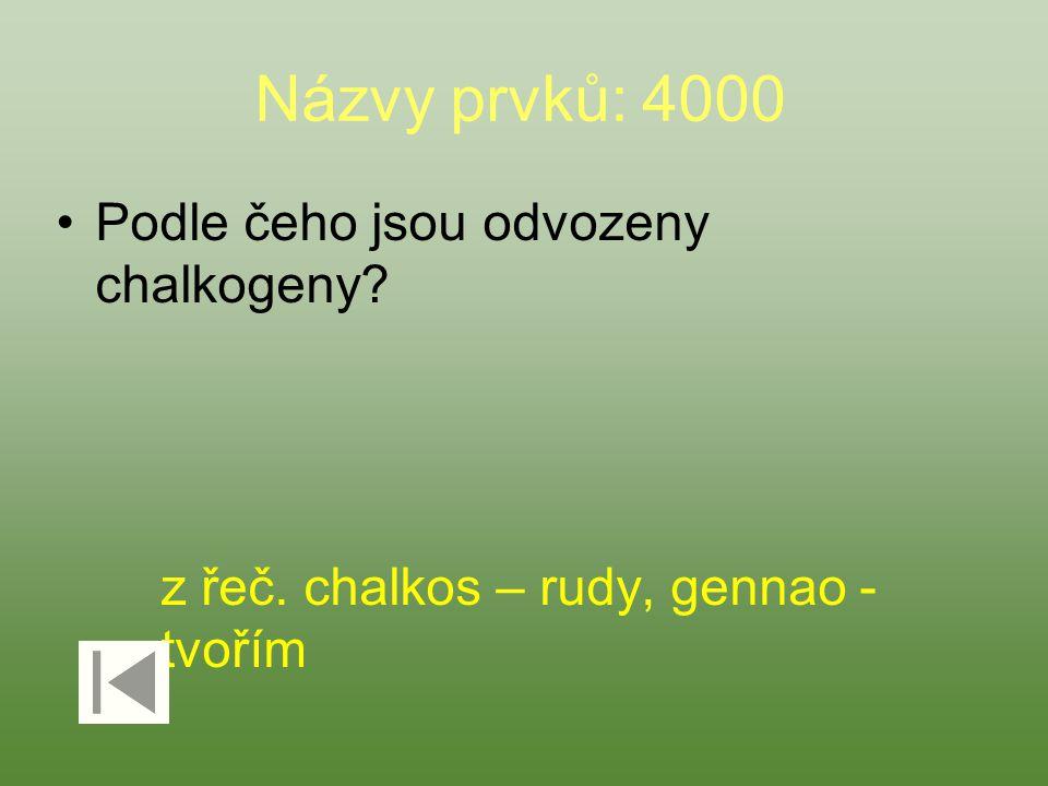 Názvy prvků: 4000 Podle čeho jsou odvozeny chalkogeny? z řeč. chalkos – rudy, gennao - tvořím