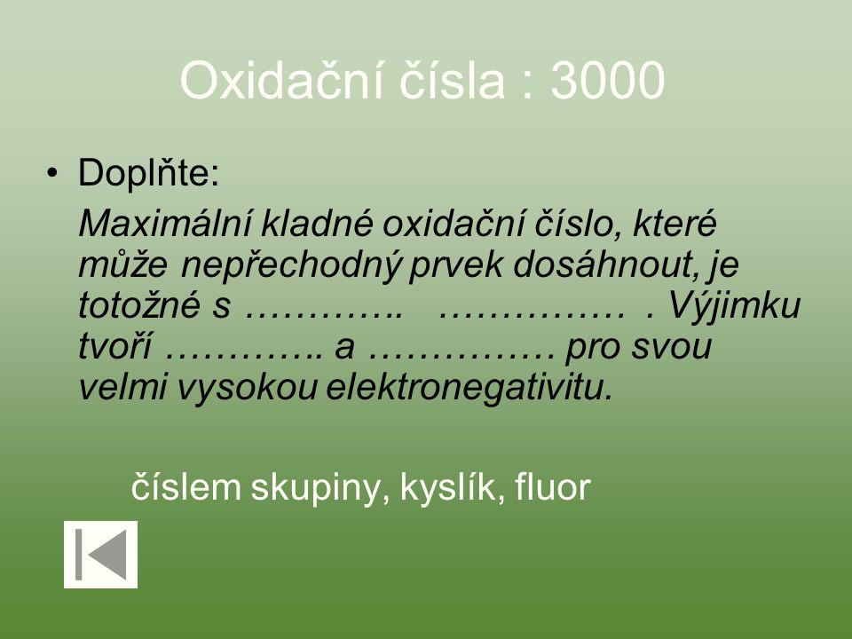 Oxidační čísla : 3000 Doplňte: Maximální kladné oxidační číslo, které může nepřechodný prvek dosáhnout, je totožné s …………. ……………. Výjimku tvoří ………….