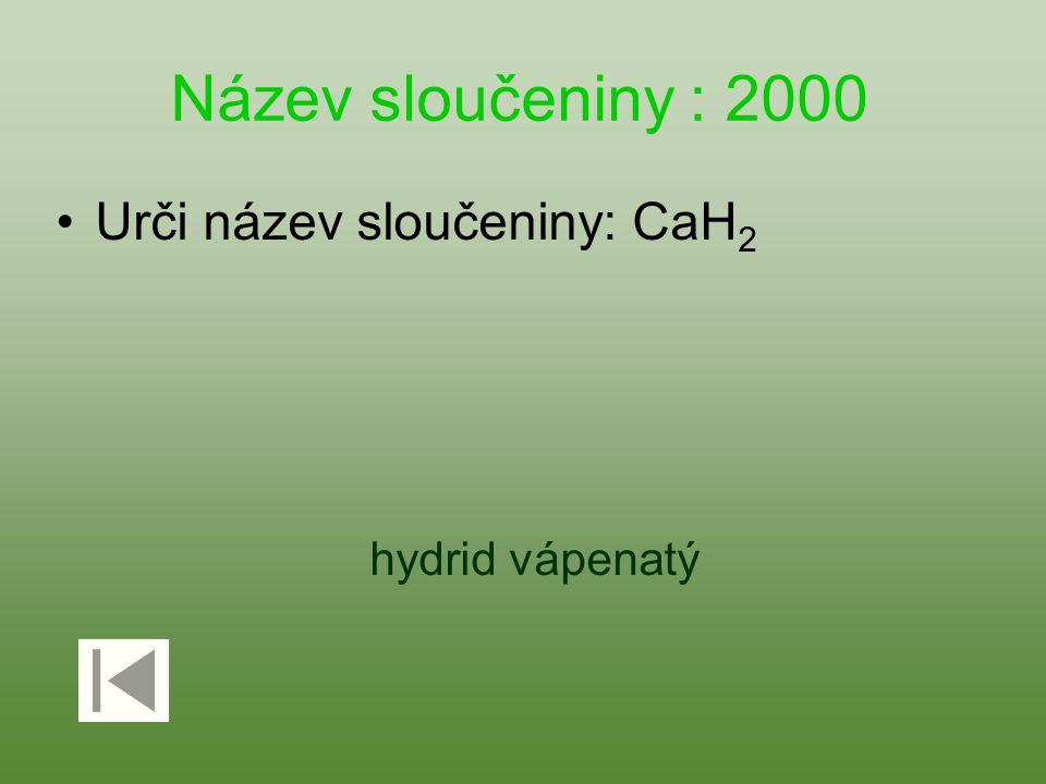Název sloučeniny : 2000 Urči název sloučeniny: CaH 2 hydrid vápenatý