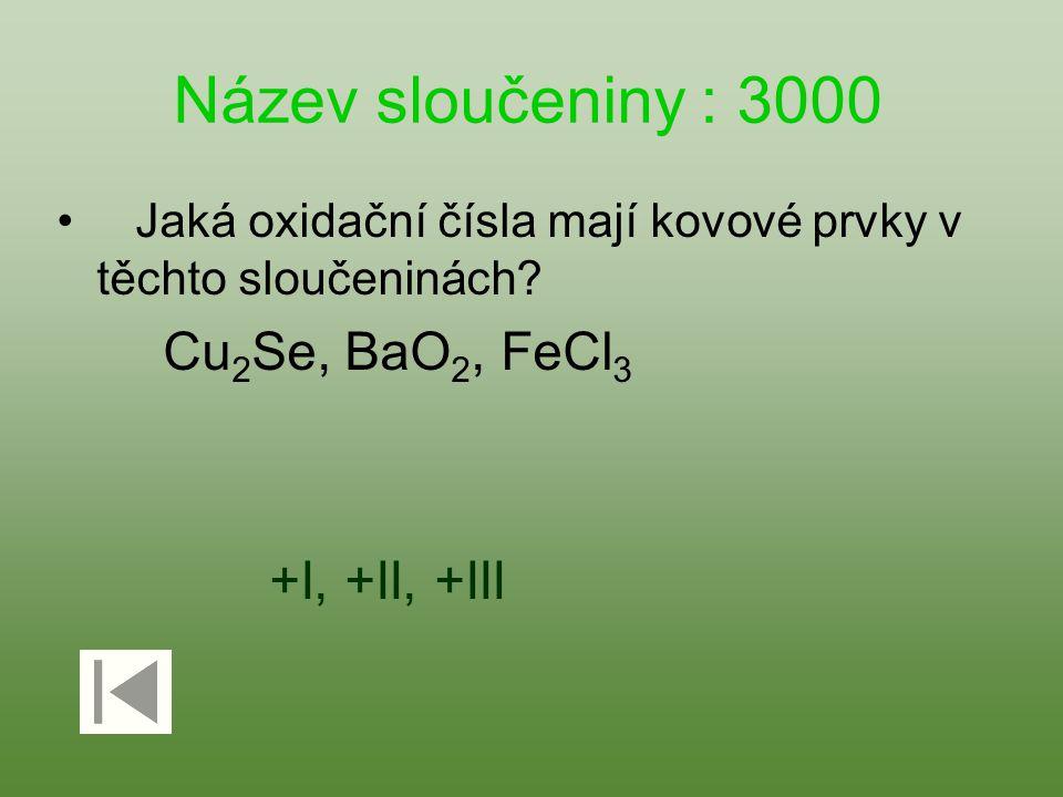 Název sloučeniny : 3000 Jaká oxidační čísla mají kovové prvky v těchto sloučeninách? Cu 2 Se, BaO 2, FeCl 3 +I, +II, +III