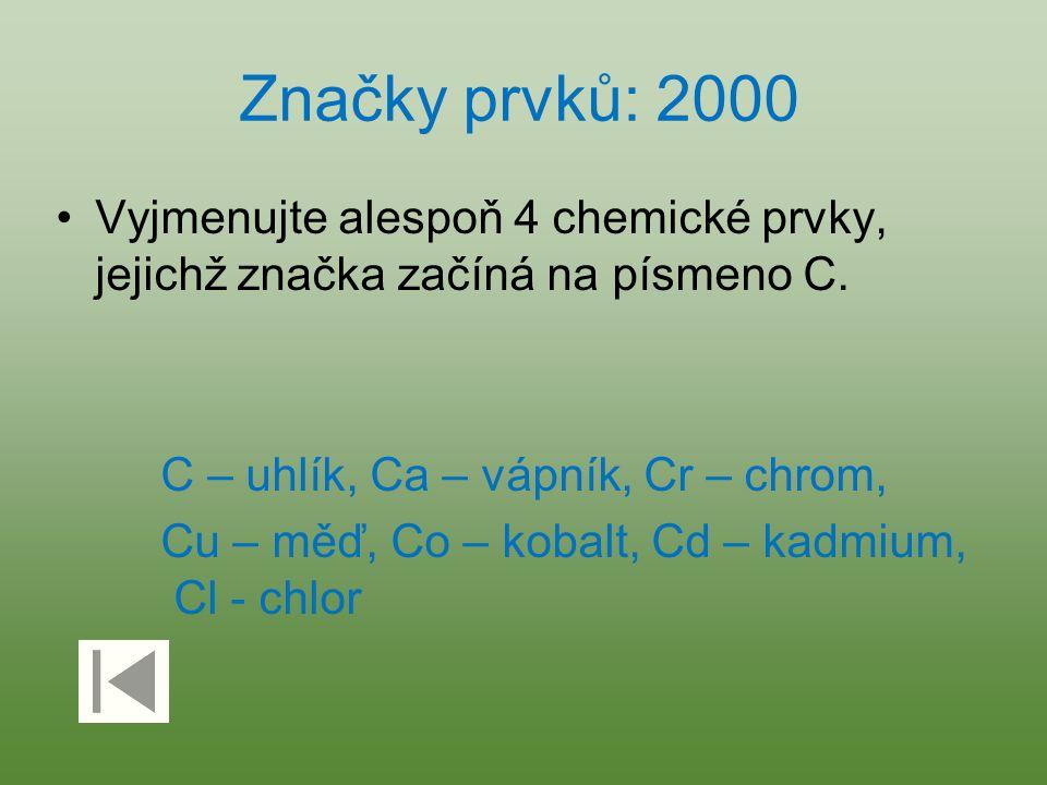 Značky prvků: 2000 Vyjmenujte alespoň 4 chemické prvky, jejichž značka začíná na písmeno C. C – uhlík, Ca – vápník, Cr – chrom, Cu – měď, Co – kobalt,