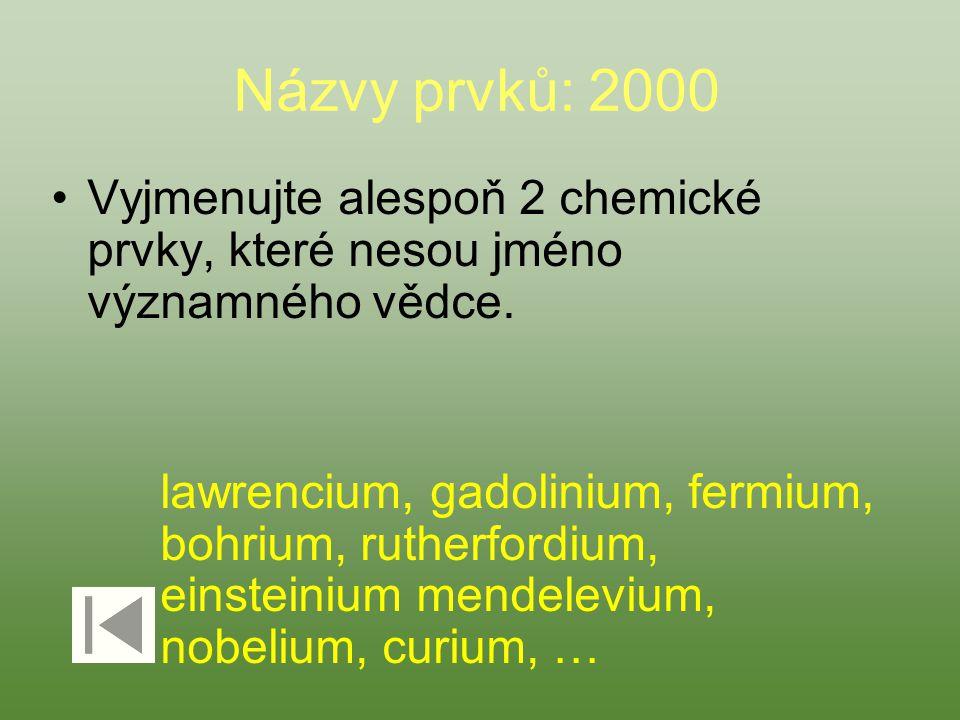 Názvy prvků: 2000 Vyjmenujte alespoň 2 chemické prvky, které nesou jméno významného vědce. lawrencium, gadolinium, fermium, bohrium, rutherfordium, ei