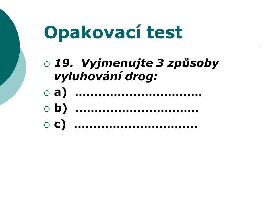 Opakovací test  19. Vyjmenujte 3 způsoby vyluhování drog:  a) ……………………………  b) …………………………..