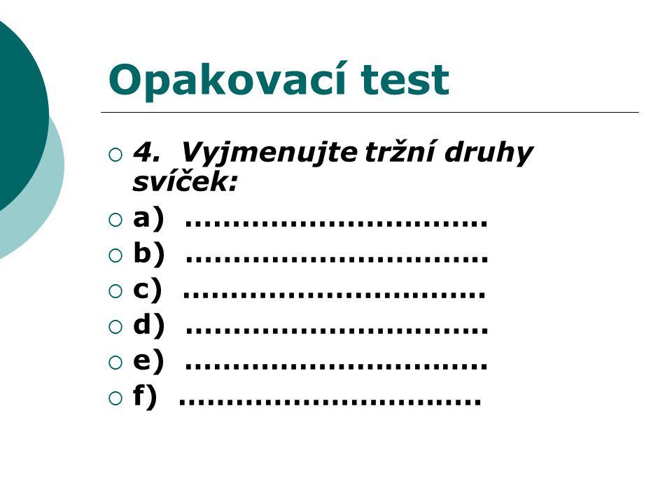 Opakovací test  4. Vyjmenujte tržní druhy svíček:  a) …………………………..