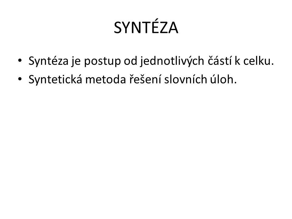 SYNTÉZA Syntéza je postup od jednotlivých částí k celku. Syntetická metoda řešení slovních úloh.