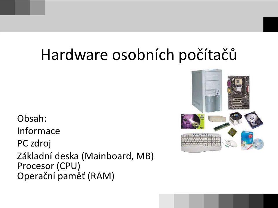 Hardware osobních počítačů Obsah: Informace PC zdroj Základní deska (Mainboard, MB) Procesor (CPU) Operační paměť (RAM)