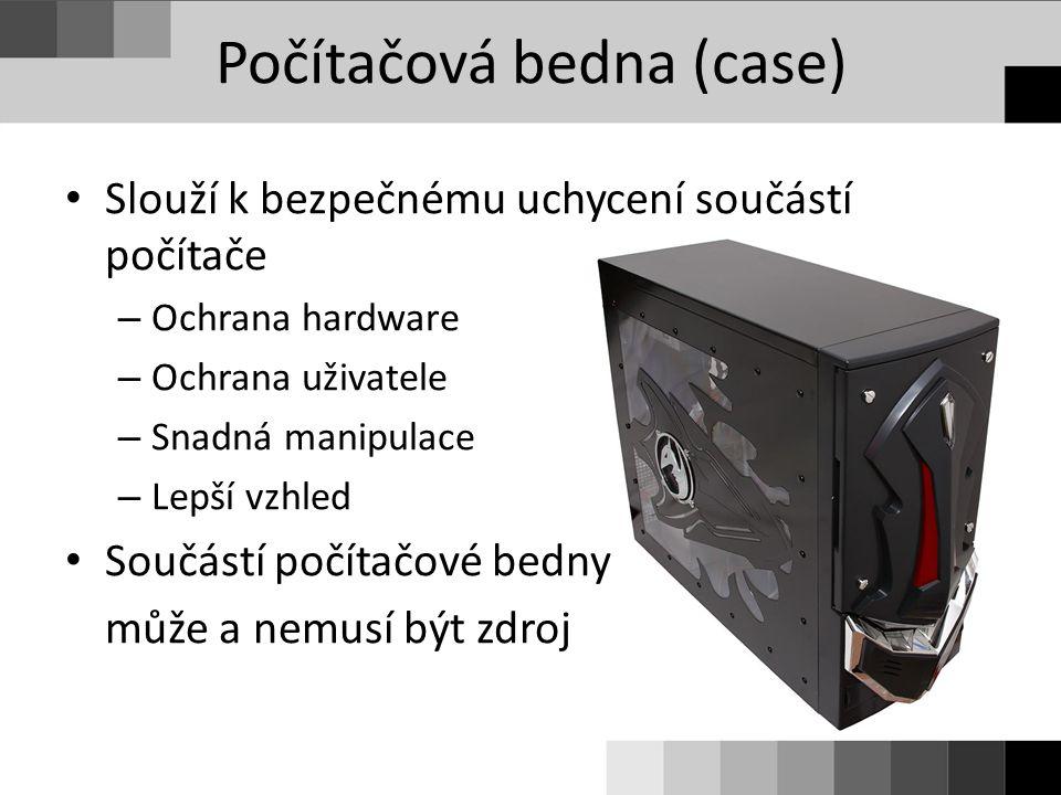 Počítačová bedna (case) Slouží k bezpečnému uchycení součástí počítače – Ochrana hardware – Ochrana uživatele – Snadná manipulace – Lepší vzhled Součá
