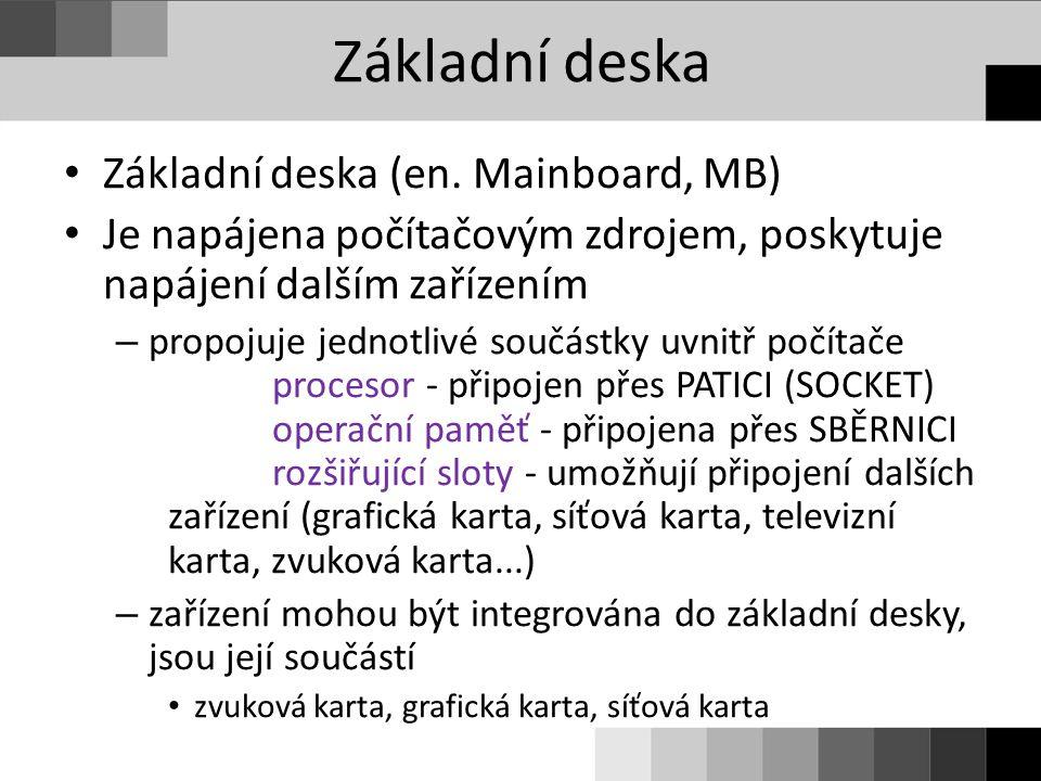 Základní deska Základní deska (en. Mainboard, MB) Je napájena počítačovým zdrojem, poskytuje napájení dalším zařízením – propojuje jednotlivé součástk