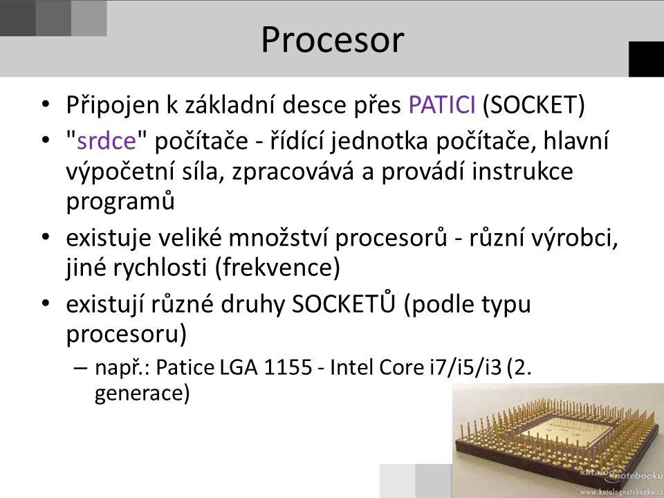 Procesor Připojen k základní desce přes PATICI (SOCKET) srdce počítače - řídící jednotka počítače, hlavní výpočetní síla, zpracovává a provádí instrukce programů existuje veliké množství procesorů - různí výrobci, jiné rychlosti (frekvence) existují různé druhy SOCKETŮ (podle typu procesoru) – např.: Patice LGA 1155 - Intel Core i7/i5/i3 (2.