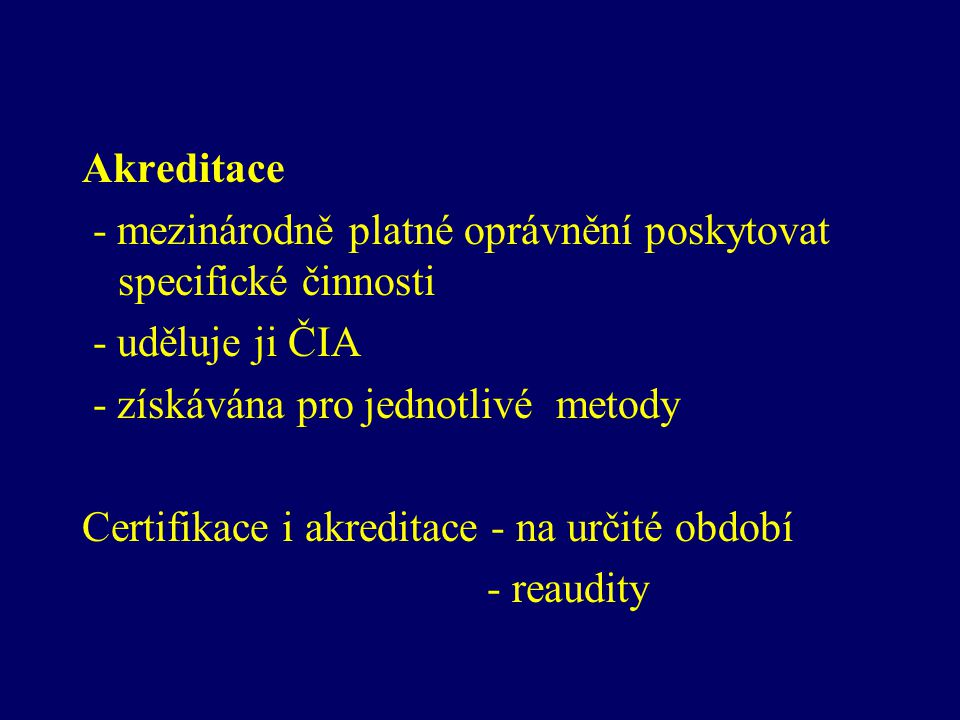 Akreditace - mezinárodně platné oprávnění poskytovat specifické činnosti - uděluje ji ČIA - získávána pro jednotlivé metody Certifikace i akreditace -