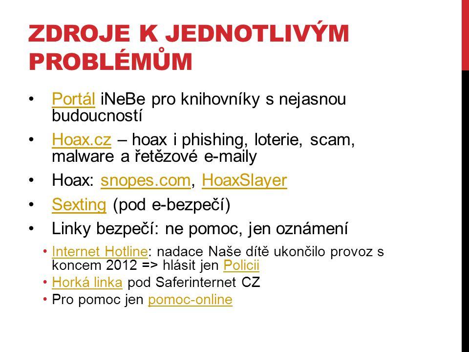 ZDROJE K JEDNOTLIVÝM PROBLÉMŮM Portál iNeBe pro knihovníky s nejasnou budoucnostíPortál Hoax.cz – hoax i phishing, loterie, scam, malware a řetězové e-mailyHoax.cz Hoax: snopes.com, HoaxSlayersnopes.comHoaxSlayer Sexting (pod e-bezpečí)Sexting Linky bezpečí: ne pomoc, jen oznámení Internet Hotline: nadace Naše dítě ukončilo provoz s koncem 2012 => hlásit jen PoliciiInternet HotlinePolicii Horká linka pod Saferinternet CZHorká linka Pro pomoc jen pomoc-onlinepomoc-online