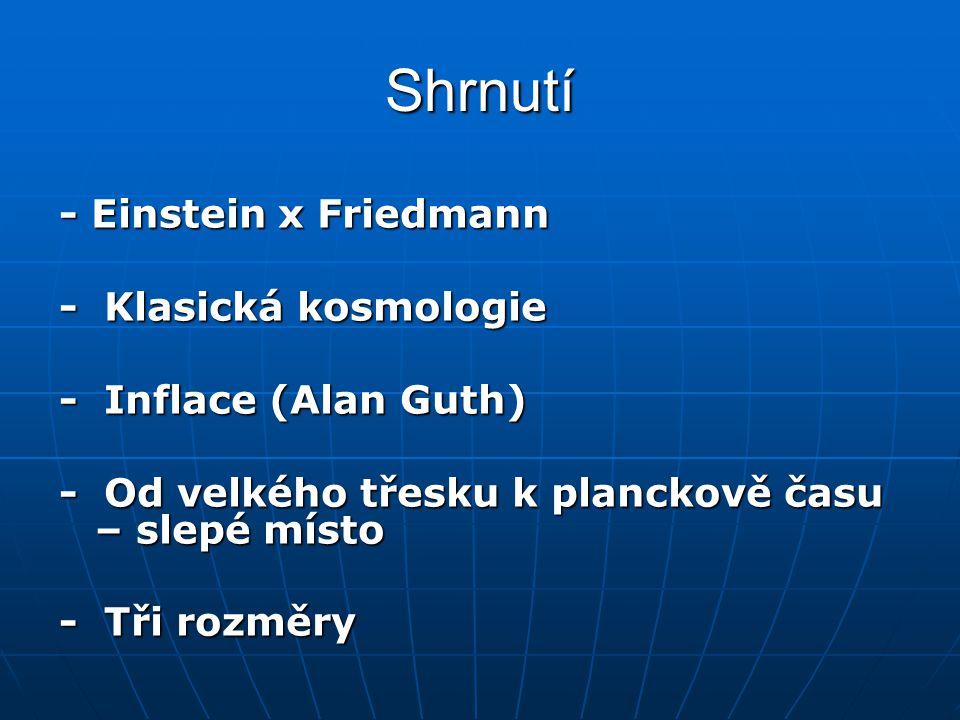 Shrnutí - Einstein x Friedmann - Klasická kosmologie - Inflace (Alan Guth) - Od velkého třesku k planckově času – slepé místo - Tři rozměry