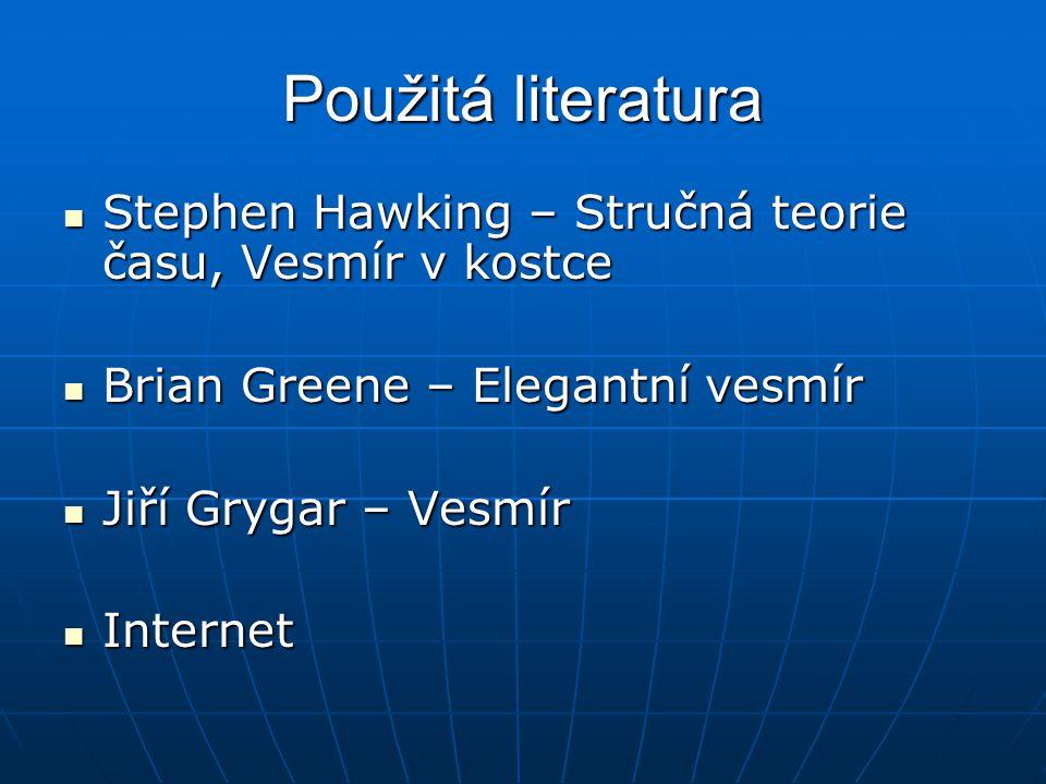 Použitá literatura Stephen Hawking – Stručná teorie času, Vesmír v kostce Stephen Hawking – Stručná teorie času, Vesmír v kostce Brian Greene – Elegan