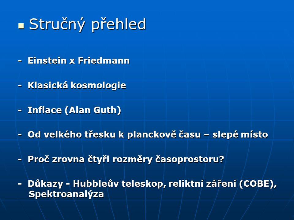 Stručný přehled Stručný přehled - Einstein x Friedmann - Klasická kosmologie - Inflace (Alan Guth) - Od velkého třesku k planckově času – slepé místo