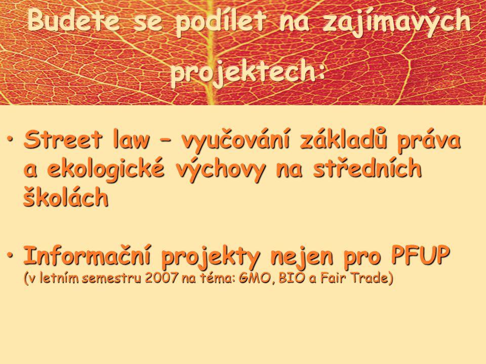 Street law – vyučování základů práva a ekologické výchovy na středních školáchStreet law – vyučování základů práva a ekologické výchovy na středních školách Informační projekty nejen pro PFUP (v letním semestru 2007 na téma: GMO, BIO a Fair Trade)Informační projekty nejen pro PFUP (v letním semestru 2007 na téma: GMO, BIO a Fair Trade)