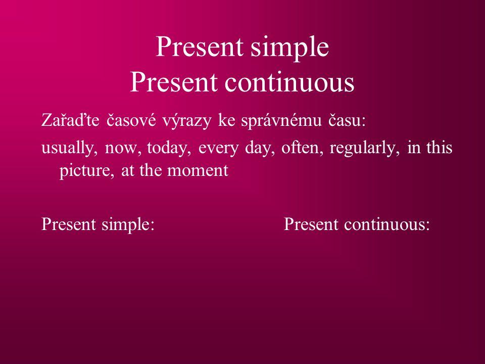 Present simple Present continuous Zařaďte časové výrazy ke správnému času: usually, now, today, every day, often, regularly, in this picture, at the moment Present simple:Present continuous: