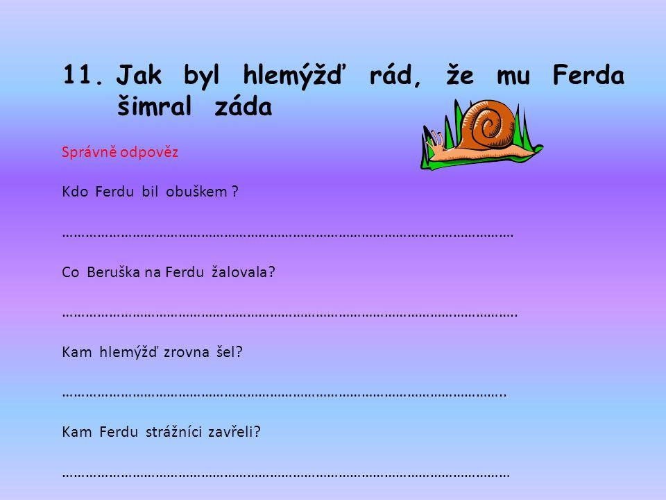 11. Jak byl hlemýžď rád, že mu Ferda šimral záda Správně odpověz Kdo Ferdu bil obuškem .