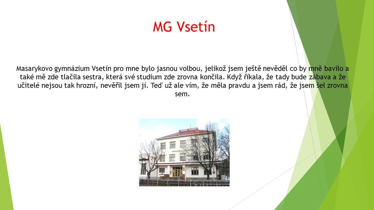 MG Vsetín Masarykovo gymnázium Vsetín pro mne bylo jasnou volbou, jelikož jsem ještě nevěděl co by mně bavilo a také mě zde tlačila sestra, která své